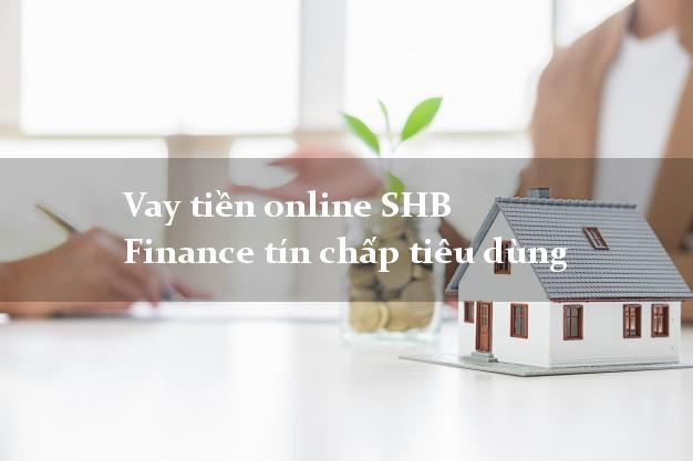 Vay tiền online SHB Finance tín chấp tiêu dùng
