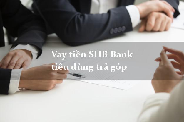 Vay tiền SHB Bank tiêu dùng trả góp