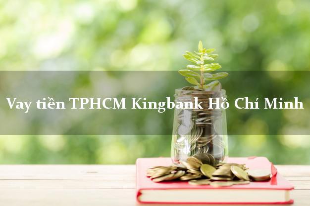 Vay tiền TPHCM Kingbank Hồ Chí Minh
