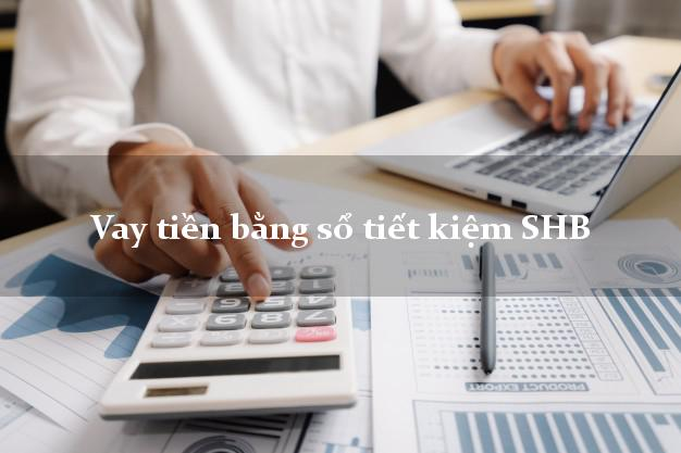 Vay tiền bằng sổ tiết kiệm SHB