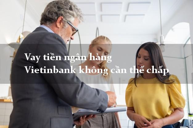 Vay tiền ngân hàng Vietinbank không cần thế chấp