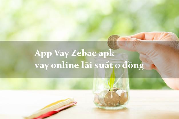App Vay Zebac apk vay online lãi suất 0 đồng