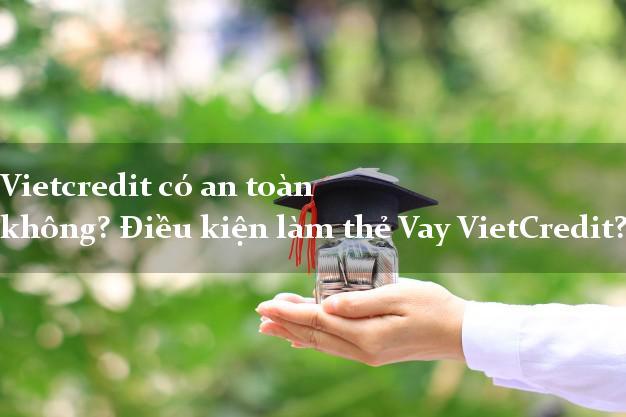 Vietcredit có an toàn không? Điều kiện làm thẻ Vay VietCredit?