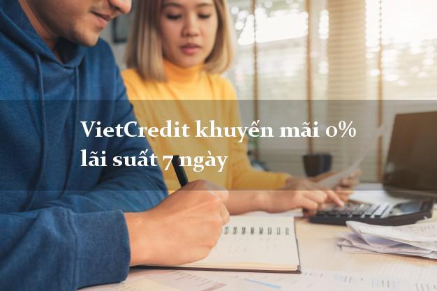 VietCredit khuyến mãi 0% lãi suất 7 ngày