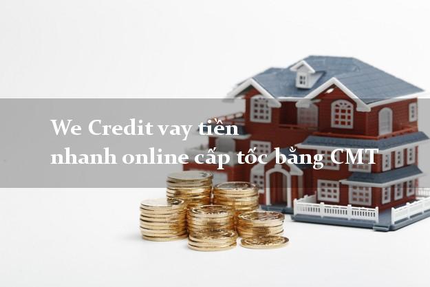 We Credit vay tiền nhanh online cấp tốc bằng CMT
