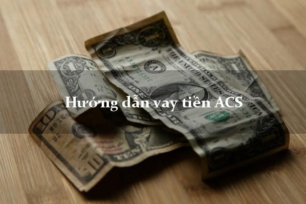 Hướng dẫn vay tiền ACS nhanh nhất