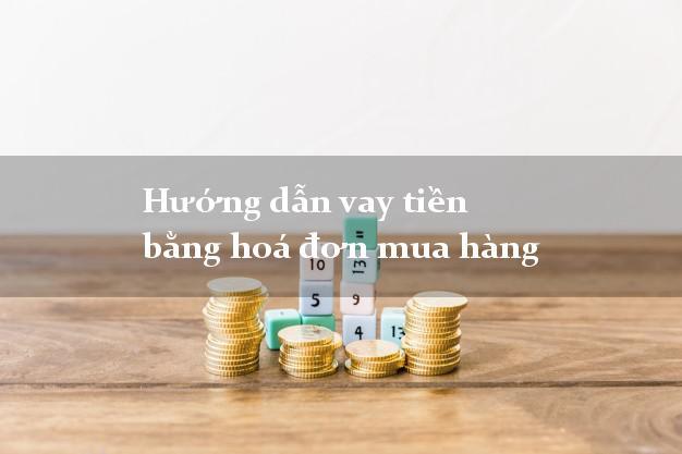 Hướng dẫn vay tiền bằng hoá đơn mua hàng nhanh nhất