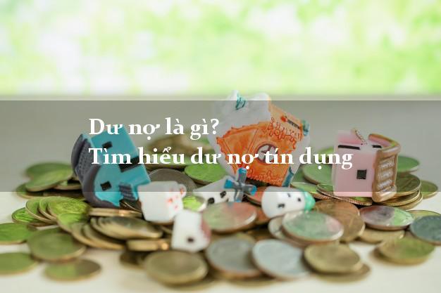 Dư nợ là gì? Tìm hiểu dư nợ tín dụng