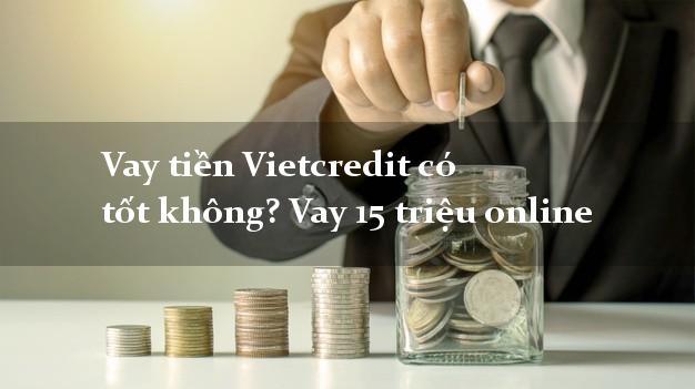 Vay tiền Vietcredit có tốt không? Vay 15 triệu online