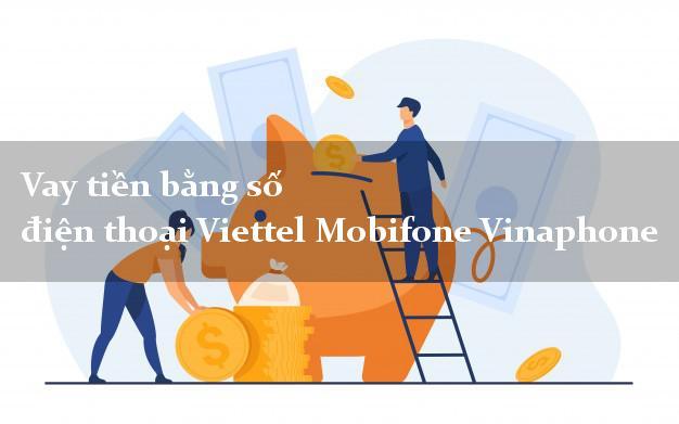 Vay tiền bằng số điện thoại Viettel Mobifone Vinaphone