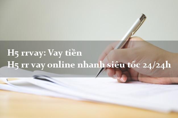 H5 rrvay: Vay tiền H5 rr vay online nhanh siêu tốc 24/24h
