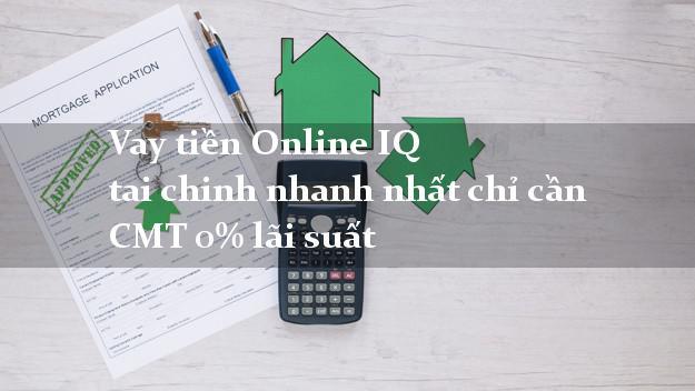 Vay tiền Online IQ tai chinh nhanh nhất chỉ cần CMT 0% lãi suất