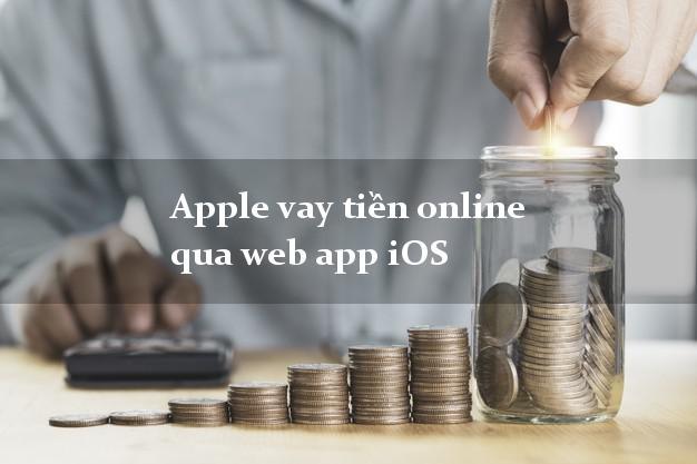 Apple vay tiền online qua web app iOS hỗ trợ nợ xấu