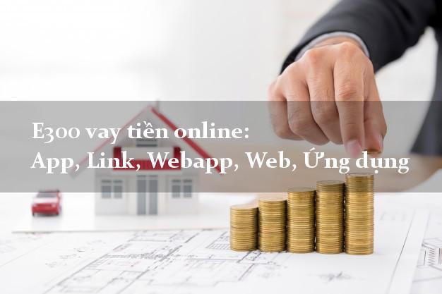 E300 vay tiền online: App, Link, Webapp, Web, Ứng dụng cấp tốc 24 giờ