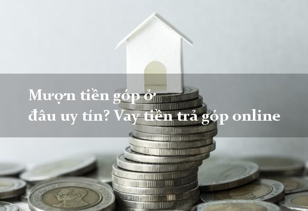 Mượn tiền góp ở đâu uy tín? Vay tiền trả góp online có liền