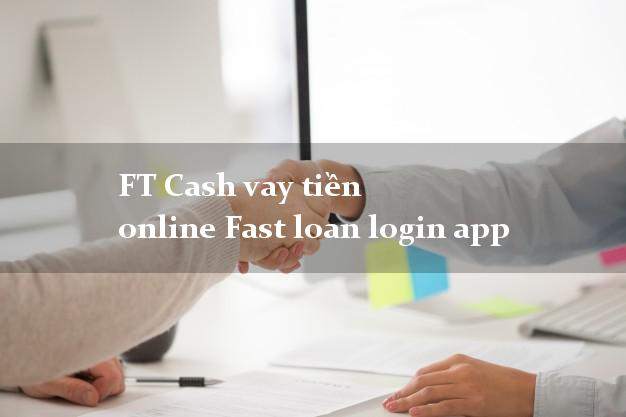 FT Cash vay tiền online Fast loan login app k cần thế chấp
