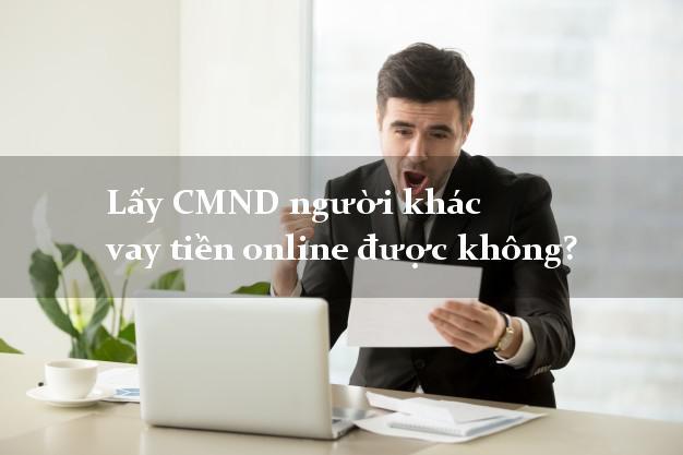 Lấy CMND người khác vay tiền online được không? Vay tiền chuyển khoản ATM