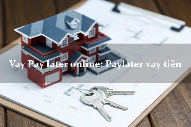 Vay Pay later online: Paylater vay tiền tốc độ nhanh như chớp