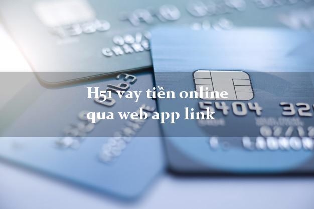 H51 vay tiền online qua web app link nóng gấp toàn quốc